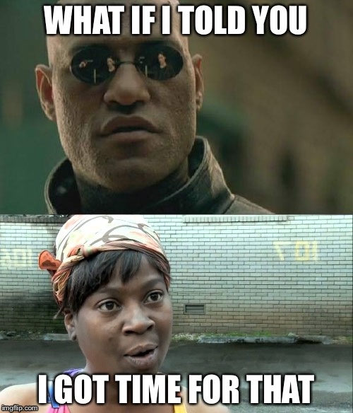WHAT IF I TOLD YOU I GOT TIME FOR THAT | image tagged in matrix morpheus,aint nobody got time for that | made w/ Imgflip meme maker