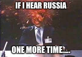 Exploding head | IF I HEAR RUSSIA ONE MORE TIME..... | image tagged in exploding head | made w/ Imgflip meme maker