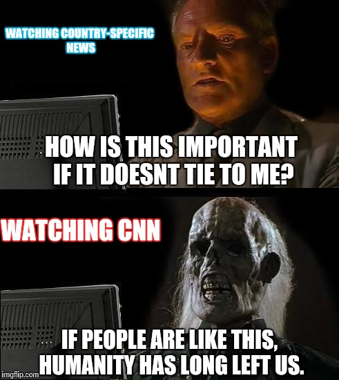 Ill just wait for when news stations are actually credible | WATCHING COUNTRY-SPECIFIC NEWS WATCHING CNN HOW IS THIS IMPORTANT IF IT DOESNT TIE TO ME? IF PEOPLE ARE LIKE THIS, HUMANITY HAS LONG LEFT US | image tagged in memes,ill just wait here,funny,fake news | made w/ Imgflip meme maker