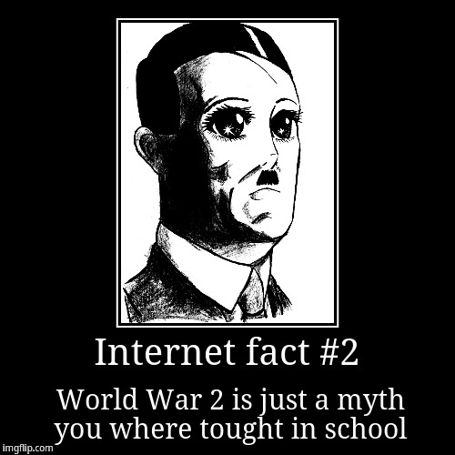 Internet Fact #2 | Internet fact #2 | World War 2 is just a myth you where tought in school | image tagged in funny,demotivationals,hitler | made w/ Imgflip demotivational maker