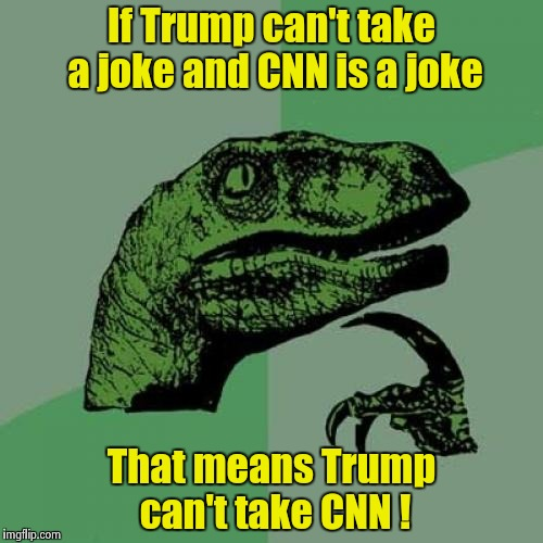 Philosoraptor Meme | If Trump can't take a joke and CNN is a joke That means Trump can't take CNN ! | image tagged in memes,philosoraptor | made w/ Imgflip meme maker