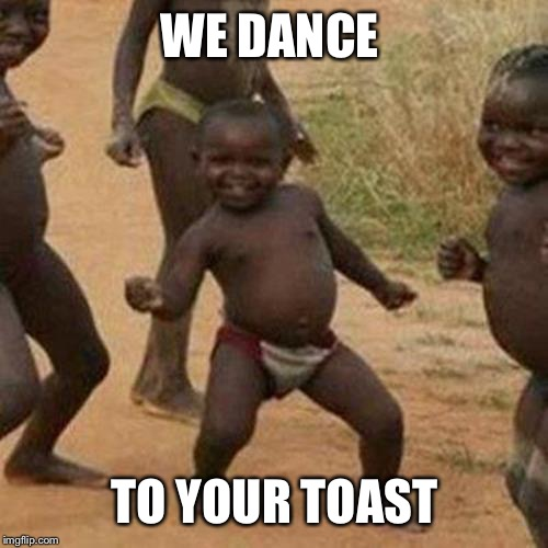Third World Success Kid Meme | WE DANCE TO YOUR TOAST | image tagged in memes,third world success kid | made w/ Imgflip meme maker