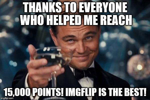 I had a rough morning, so this made me happy | THANKS TO EVERYONE WHO HELPED ME REACH 15,000 POINTS! IMGFLIP IS THE BEST! | image tagged in memes,leonardo dicaprio cheers | made w/ Imgflip meme maker