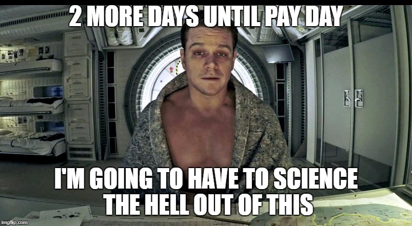 Matt Damon Science The Shit Out Of it | 2 MORE DAYS UNTIL PAY DAY I'M GOING TO HAVE TO SCIENCE THE HELL OUT OF THIS | image tagged in matt damon science the shit out of it | made w/ Imgflip meme maker