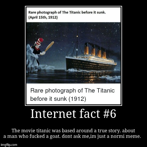Internet fact #6 | The movie titanic was based around a true story. about a man who f**ked a goat. dont ask me,im just a normi meme. | image tagged in funny,demotivationals | made w/ Imgflip demotivational maker