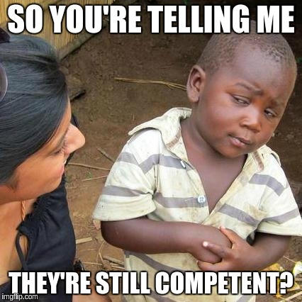 Third World Skeptical Kid Meme | SO YOU'RE TELLING ME THEY'RE STILL COMPETENT? | image tagged in memes,third world skeptical kid | made w/ Imgflip meme maker