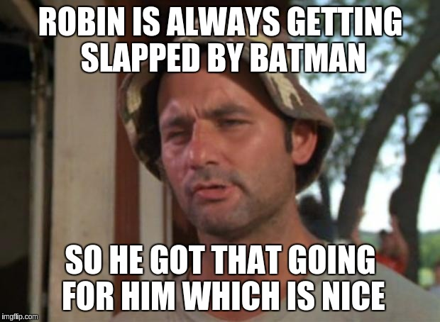 ROBIN IS ALWAYS GETTING SLAPPED BY BATMAN SO HE GOT THAT GOING FOR HIM WHICH IS NICE | made w/ Imgflip meme maker