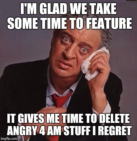 Confession Rodney | I'M GLAD WE TAKE SOME TIME TO FEATURE IT GIVES ME TIME TO DELETE ANGRY 4 AM STUFF I REGRET | image tagged in rodney dangerfield,confession bear,memes | made w/ Imgflip meme maker