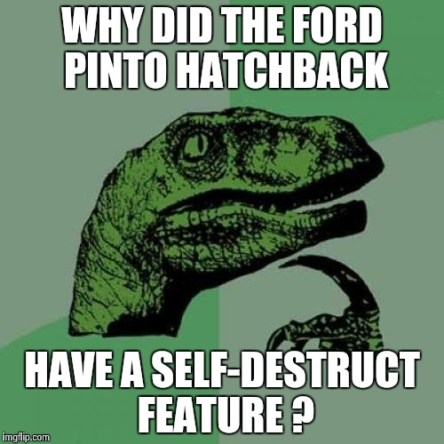 Philosoraptor Meme | WHY DID THE FORD PINTO HATCHBACK HAVE A SELF-DESTRUCT FEATURE ? | image tagged in memes,philosoraptor | made w/ Imgflip meme maker