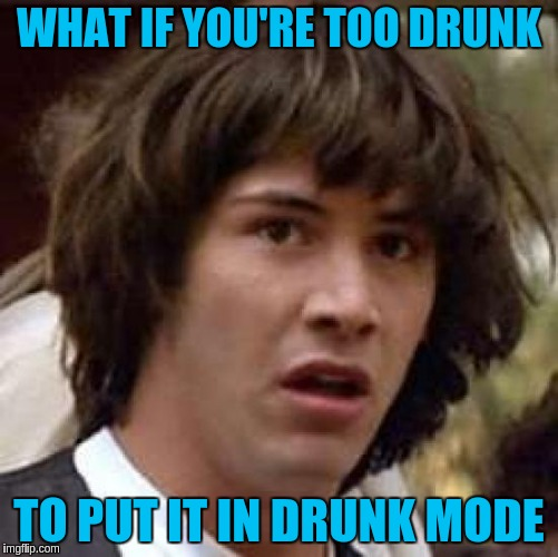 Conspiracy Keanu Meme | WHAT IF YOU'RE TOO DRUNK TO PUT IT IN DRUNK MODE | image tagged in memes,conspiracy keanu | made w/ Imgflip meme maker