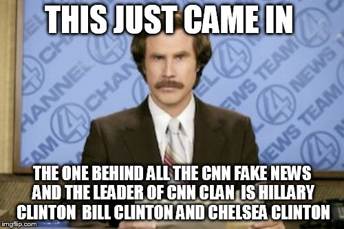 Ron Burgundy Meme | THIS JUST CAME IN THE ONE BEHIND ALL THE CNN FAKE NEWS AND THE LEADER OF CNN CLAN  IS HILLARY CLINTON  BILL CLINTON AND CHELSEA CLINTON | image tagged in memes,ron burgundy | made w/ Imgflip meme maker