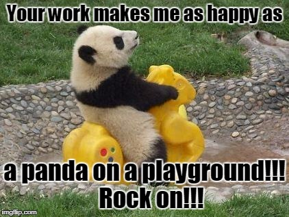Your work makes me as happy as a panda on a playground!!!   Rock on!!! | image tagged in panda rocking | made w/ Imgflip meme maker
