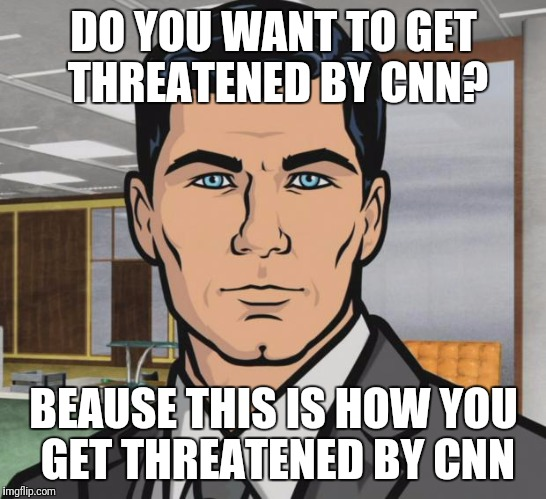 Archer Meme | DO YOU WANT TO GET THREATENED BY CNN? BEAUSE THIS IS HOW YOU GET THREATENED BY CNN | image tagged in memes,archer,cnn fake news | made w/ Imgflip meme maker