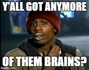 Y'all Got Any More Of That Meme | Y'ALL GOT ANYMORE OF THEM BRAINS? | image tagged in memes,yall got any more of | made w/ Imgflip meme maker