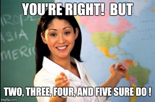 Memes | YOU'RE RIGHT!  BUT TWO, THREE, FOUR, AND FIVE SURE DO ! | image tagged in memes | made w/ Imgflip meme maker
