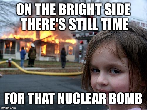 Disaster Girl Meme | ON THE BRIGHT SIDE THERE'S STILL TIME FOR THAT NUCLEAR BOMB | image tagged in memes,disaster girl | made w/ Imgflip meme maker