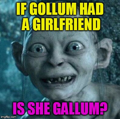 gollum smile | IF GOLLUM HAD A GIRLFRIEND IS SHE GALLUM? | image tagged in gollum smile | made w/ Imgflip meme maker
