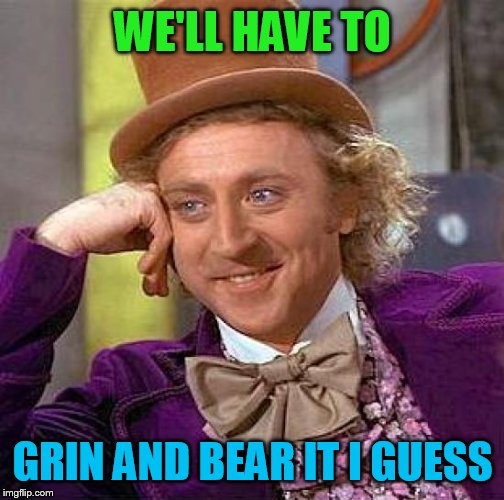 Creepy Condescending Wonka Meme | WE'LL HAVE TO GRIN AND BEAR IT I GUESS | image tagged in memes,creepy condescending wonka | made w/ Imgflip meme maker