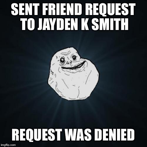 Forever Alone Meme | SENT FRIEND REQUEST TO JAYDEN K SMITH REQUEST WAS DENIED | image tagged in memes,forever alone | made w/ Imgflip meme maker