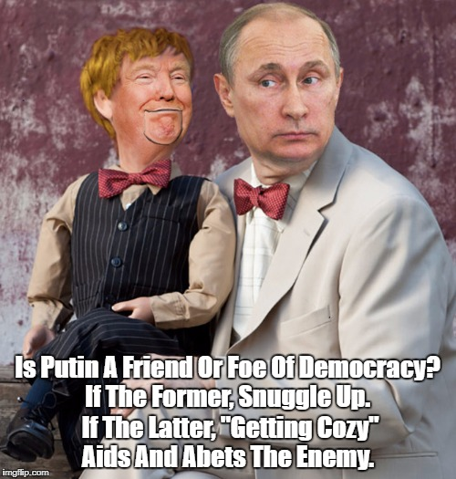 "Is Putin A Friend Or Foe Of Democracy? If The Former, Snuggle Up. If The Latter, ""Getting Cozy"" Aids And Abets The Enemy. 