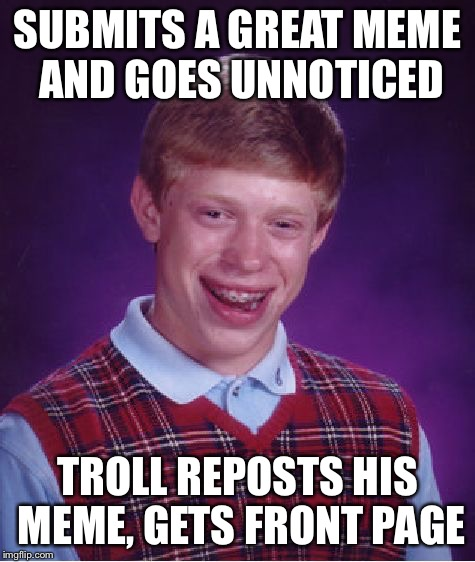 Bad Luck Brian Meme | SUBMITS A GREAT MEME AND GOES UNNOTICED TROLL REPOSTS HIS MEME, GETS FRONT PAGE | image tagged in memes,bad luck brian,not sure if it ever happened,troll,imgflip | made w/ Imgflip meme maker