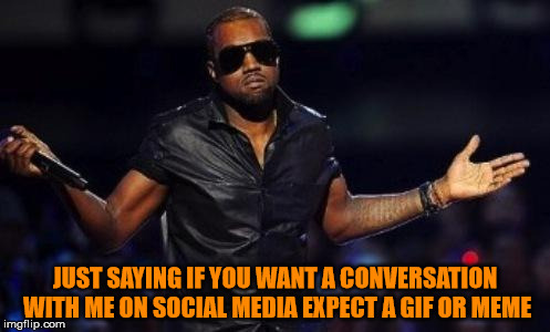 kanye west just saying | JUST SAYING IF YOU WANT A CONVERSATION WITH ME ON SOCIAL MEDIA EXPECT A GIF OR MEME | image tagged in kanye west just saying | made w/ Imgflip meme maker