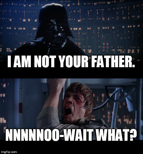 Star Wars No | I AM NOT YOUR FATHER. NNNNNOO-WAIT WHAT? | image tagged in memes,star wars no | made w/ Imgflip meme maker