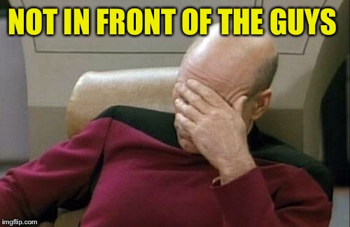Captain Picard Facepalm Meme | NOT IN FRONT OF THE GUYS | image tagged in memes,captain picard facepalm | made w/ Imgflip meme maker