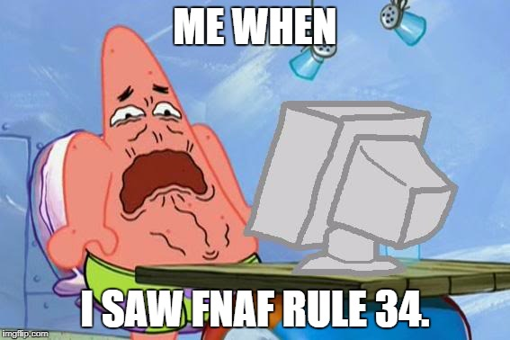 Darn rule 34 got me like | ME WHEN I SAW FNAF RULE 34. | image tagged in patrick star internet disgust | made w/ Imgflip meme maker