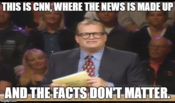 THIS IS CNN, WHERE THE NEWS IS MADE UP AND THE FACTS DON'T MATTER. | made w/ Imgflip meme maker