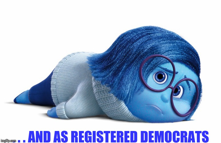 Sadness | . . . AND AS REGISTERED DEMOCRATS | image tagged in sadness | made w/ Imgflip meme maker