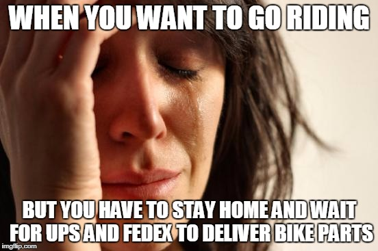 First World Problems Meme | WHEN YOU WANT TO GO RIDING BUT YOU HAVE TO STAY HOME AND WAIT FOR UPS AND FEDEX TO DELIVER BIKE PARTS | image tagged in memes,first world problems | made w/ Imgflip meme maker