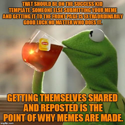 But Thats None Of My Business Meme | THAT SHOULD BE ON THE SUCCESS KID TEMPLATE. SOMEONE ELSE SUBMITTING YOUR MEME AND GETTING IT TO THE FRONT PAGE IS EXTRAORDINARILY GOOD LUCK  | image tagged in memes,but thats none of my business,kermit the frog | made w/ Imgflip meme maker