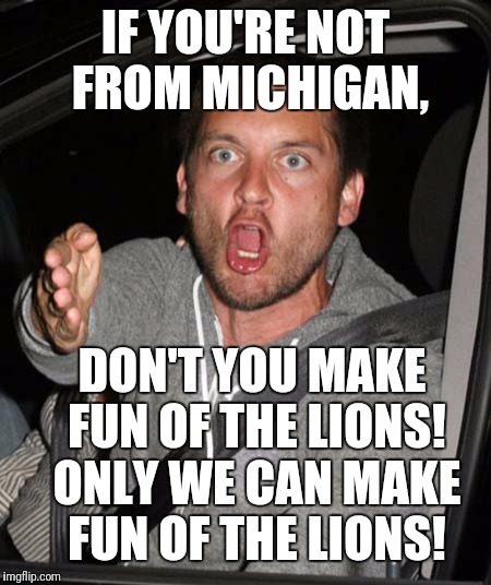 That's OUR privilege! | IF YOU'RE NOT FROM MICHIGAN, DON'T YOU MAKE FUN OF THE LIONS! ONLY WE CAN MAKE FUN OF THE LIONS! | image tagged in memes,detroit lions,losers,toby maguire,angry | made w/ Imgflip meme maker