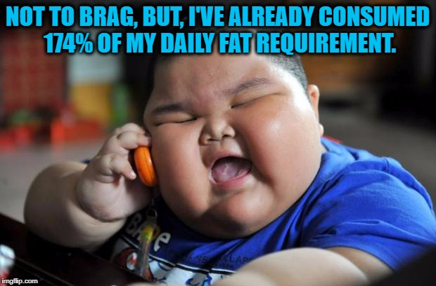 Fat Kid | NOT TO BRAG, BUT, I'VE ALREADY CONSUMED 174% OF MY DAILY FAT REQUIREMENT. | image tagged in fat kid,fat,calories,funny,funny memes | made w/ Imgflip meme maker