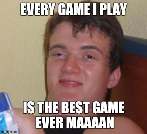 10 Guy Meme | EVERY GAME I PLAY IS THE BEST GAME EVER MAAAAN | image tagged in memes,10 guy | made w/ Imgflip meme maker