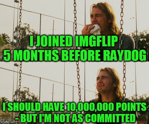 To the top DOG! Congrats Bro! | I JOINED IMGFLIP 5 MONTHS BEFORE RAYDOG I SHOULD HAVE 10,000,000 POINTS - BUT I'M NOT AS COMMITTED | image tagged in memes,first world stoner problems,raydog | made w/ Imgflip meme maker