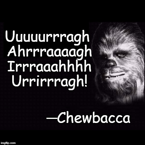 Quotes from Star Wars | Uuuuurrragh Ahrrraaaagh Irrraaahhhh Urrirrragh! ─Chewbacca | image tagged in chewbacca,han solo,star wars,vince vance,chewie,sounds you make when constipated | made w/ Imgflip meme maker