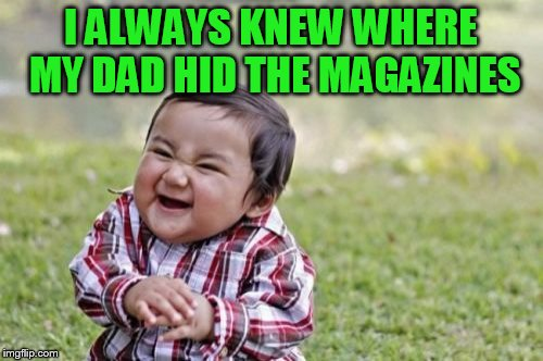 Evil Toddler Meme | I ALWAYS KNEW WHERE MY DAD HID THE MAGAZINES | image tagged in memes,evil toddler | made w/ Imgflip meme maker