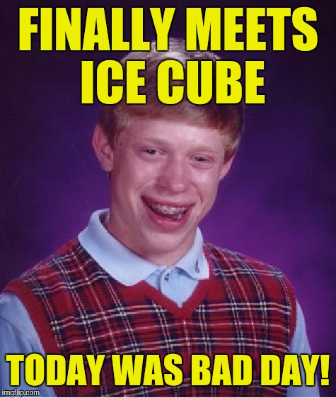 Bad Luck Brian Meme | FINALLY MEETS ICE CUBE TODAY WAS BAD DAY! | image tagged in memes,bad luck brian | made w/ Imgflip meme maker