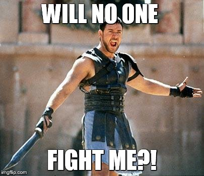 Gladiator  | WILL NO ONE FIGHT ME?! | image tagged in gladiator,fight me,will noone | made w/ Imgflip meme maker
