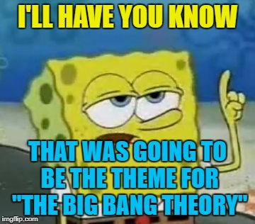 "I'LL HAVE YOU KNOW THAT WAS GOING TO BE THE THEME FOR ""THE BIG BANG THEORY"" 
