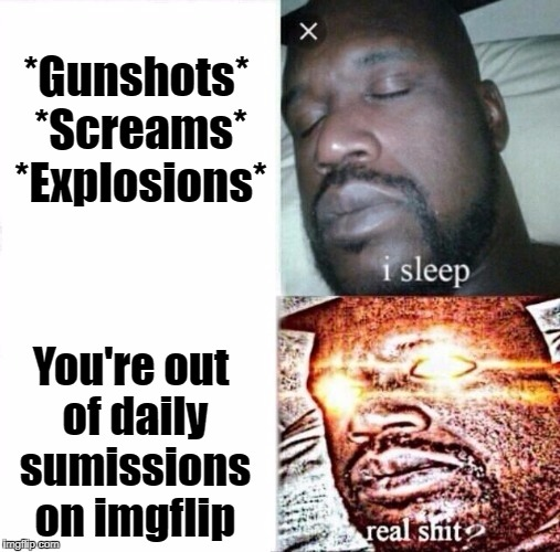 Sleeping Shaq Meme | *Gunshots* *Screams* *Explosions* You're out of daily sumissions on imgflip | image tagged in i sleep,real shit | made w/ Imgflip meme maker
