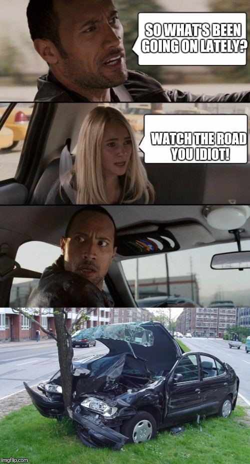 SO WHAT'S BEEN GOING ON LATELY? WATCH THE ROAD YOU IDIOT! | made w/ Imgflip meme maker