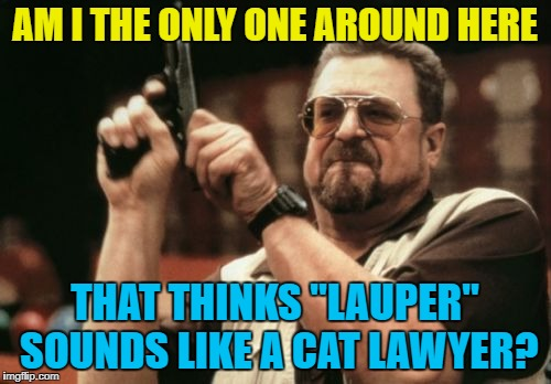 "Am I The Only One Around Here Meme | AM I THE ONLY ONE AROUND HERE THAT THINKS ""LAUPER"" SOUNDS LIKE A CAT LAWYER? 