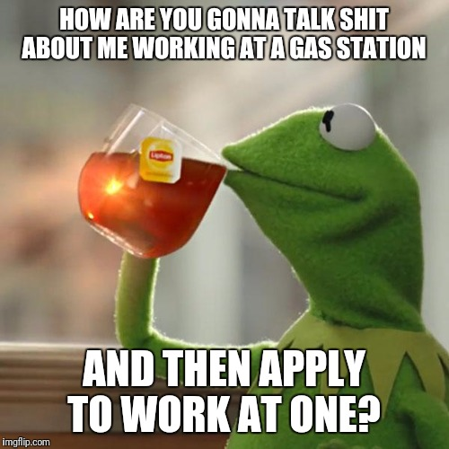 But Thats None Of My Business Meme | HOW ARE YOU GONNA TALK SHIT ABOUT ME WORKING AT A GAS STATION AND THEN APPLY TO WORK AT ONE? | image tagged in memes,but thats none of my business,kermit the frog | made w/ Imgflip meme maker