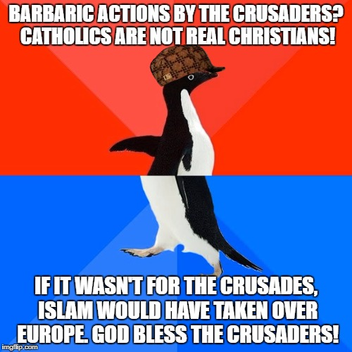 Scumbag And Hypocritical Christians | BARBARIC ACTIONS BY THE CRUSADERS? CATHOLICS ARE NOT REAL CHRISTIANS! IF IT WASN'T FOR THE CRUSADES, ISLAM WOULD HAVE TAKEN OVER EUROPE. GOD | image tagged in memes,socially awesome awkward penguin,scumbag,christians,crusades,hypocrisy | made w/ Imgflip meme maker
