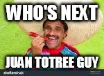 WHO'S NEXT JUAN TOTREE GUY | made w/ Imgflip meme maker