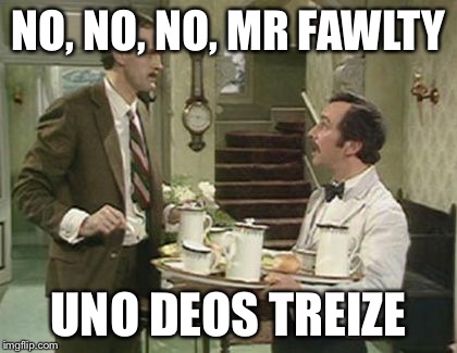 NO, NO, NO, MR FAWLTY UNO DEOS TREIZE | made w/ Imgflip meme maker