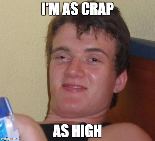 This is actually unusually sober for 10 Guy. | I'M AS CRAP AS HIGH | image tagged in memes,10 guy | made w/ Imgflip meme maker